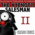 The Hypnotic Salesman II: The World's Most Powerful Sales Persuasion Techniques  by Craig Beck Narrated by Craig Beck