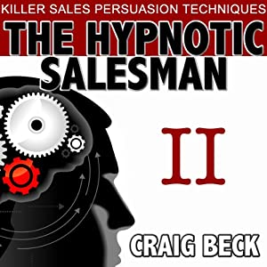 The Hypnotic Salesman II: The World's Most Powerful Sales Persuasion Techniques | [Craig Beck]