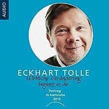 Wirkliche Veränderung beginnt in dir: Vortrag in Karlsruhe 2015 Hörbuch von Eckhart Tolle, Nina Ruge Gesprochen von: Eckhart Tolle