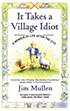 Jim Mullen It Takes a Village Idiot: A Memoir of Life After the City