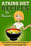 Atkins Diet Recipes for Beginners: 50 Quick and Easy Atkins Diet Recipes for Beginners to Lose Weight FAST!