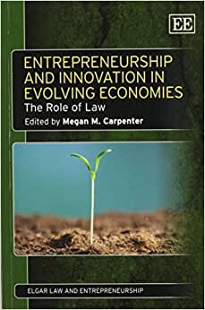 Entrepreneurship And Innovation In Evolving Economies: The Role Of Law (Elgar Law And Entrepreneurship Series)