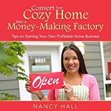Convert Your Cozy Home into a Money-Making Factory: Tips on Starting Your Own Profitable Home Business (       UNABRIDGED) by Nancy Hall Narrated by Anna Starr