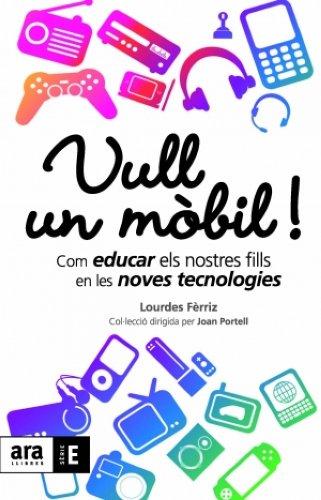 Vull un mòbil!: Com educar els nostres fills en les noves tecnologies