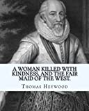 img - for A woman killed with kindness, and The fair maid of the west. By:Thomas Heywood: editrd By: George Pierce Baker (April 4, 1866 - January 6, 1935), and ... Lee Bates (August 12, 1859 - March 28, 1929) book / textbook / text book