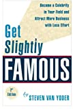 Get Slightly Famous: Become a Celebrity in Your Field and Attract More Business with Less Effort, Second Edition