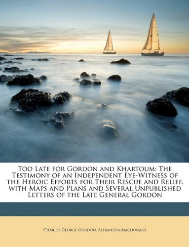 Too Late for Gordon and Khartoum: The Testimony of an Independent Eye-Witness of the Heroic Efforts for Their Rescue and Relief. with Maps and Plans ... Letters of the Late General Gordon