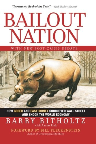 Bailout Nation, with New Post-Crisis Update: How Greed and Easy Money Corrupted Wall Street and Shook the World Economy: Barry Ritholtz, Bill Fleckenstein, Aaron Task: 9780470596326: Amazon.com: Books
