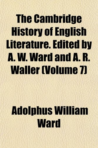 The Cambridge History of English Literature. Edited by A. W. Ward and A. R. Waller (Volume 7)