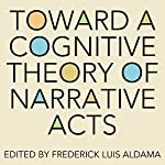 Toward a Cognitive Theory of Narrative Acts: Cognitive Approaches to Literature and Culture Series | Frederick Luis Aldama (editor)