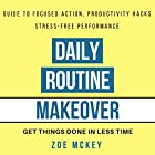 Daily Routine Makeover: Guide to Focused Action, Productivity Hacks, Stress-Free Performance - Get Things Done in Less Time Hörbuch von Zoe McKey Gesprochen von: Eva R. Marienchild