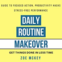 Daily Routine Makeover: Guide to Focused Action, Productivity Hacks, Stress-Free Performance - Get Things Done in Less Time Audiobook by Zoe McKey Narrated by Eva R. Marienchild
