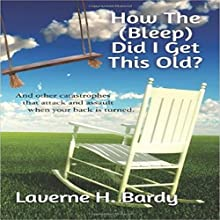 How the (Bleep) Did I Get This Old?: And Other Catastrophes That Attack and Assault When Your Back Is Turned Audiobook by Laverne H. Bardy Narrated by Candee Lewis