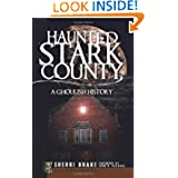 Haunted Stark County (OH): A Ghoulish History (Haunted America)