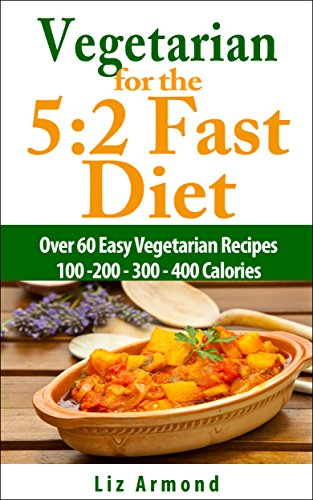 Vegetarian For The 5:2 Fast Diet - Lose Weight Quickly & Healthily & Live Longer: Over 60 Easy Recipes - All Less Than 200 - 300 - 400 Calories