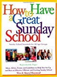 Wes Haystead How to Have a Great Sunday School: Ideas, Advice, Forms and Guidelines to Help You Set Up and Run and an Effective, Efficient and Exciting Sunday School