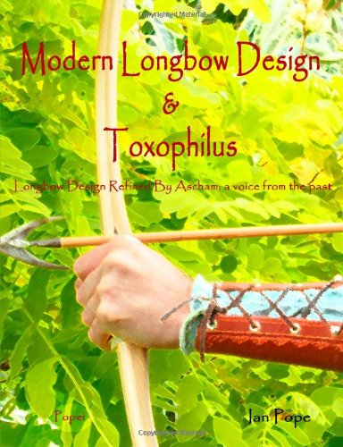 Modern Longbow Design & Toxophilus Longbow Design Refined By Ascham: A Voice From The Past