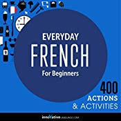 Everyday French for Beginners - 400 Actions & Activities: Beginner French #1 |  Innovative Language Learning LLC