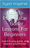 How To Play Guitar - Guitar Lessons For Beginners: Learn to play guitar and impress your friends
