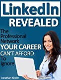 LinkedIn Revealed: The Professional Network Your Career Can't Afford To Ignore & The 15 Steps For Optimizing Your LinkedIn Profile