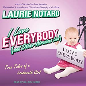 I Love Everybody (and Other Atrocious Lies): True Tales of a Loudmouth Girl | [Laurie Notaro]