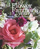 The Flower Farmers Year: How to Grow Cut Flowers for Pleasure and Profit