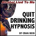 Quit Drinking Hypnosis: Alcohol Lied to Me Edition  by Craig Beck