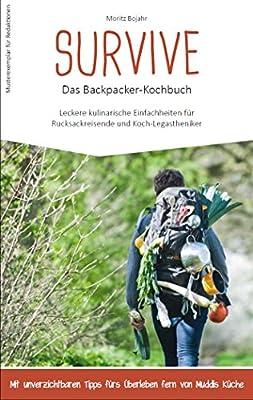 Survive - das Backpacker-Kochbuch: Leckere kulinarische Einfachheiten für Rucksackreisende und Koch-Legastheniker