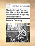 The history of Pompey the little, or the life and adventures of a lap-dog. The fifth edition.
