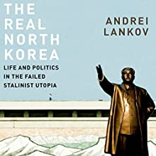 The Real North Korea: Life and Politics in the Failed Stalinist Utopia Audiobook by Andrei Lankov Narrated by Steven Roy Grimsley