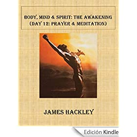 Body, Mind & Spirit:The Awakening (Day 12: Prayer & Meditation) (Body, Mind & Spirit: The Awakening) (English Edition)