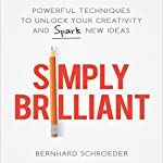 Simply Brilliant: Powerful Techniques to Unlock Your Creativity and Spark New Ideas | Bernhard Schroeder
