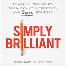 Simply Brilliant: Powerful Techniques to Unlock Your Creativity and Spark New Ideas Audiobook by Bernhard Schroeder Narrated by Steven Menasche