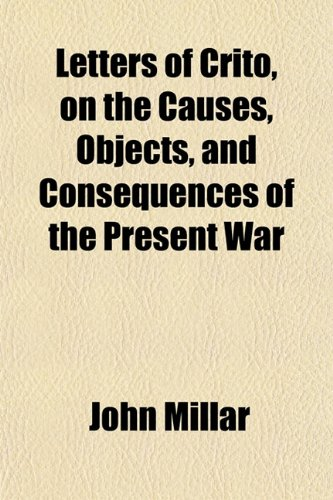 Letters of Crito, on the Causes, Objects, and Consequences of the Present War