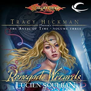 Renegade Wizards: Dragonlance: Tracy Hickman Presents: The Anvil of Time, Book 3 | [Lucien Soulban]