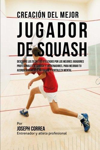 Creacion del Mejor Jugador de Squash: Descubre los secretos utilizados por los mejores jugadores profesionales de squash y entrenadores, para mejorar tu acondicionamiento, nutricion y fortaleza Mental