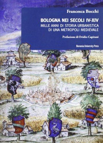 Bologna nei secoli IV-XIV. Mille anni di storia urbanistica di una metropoli medievale