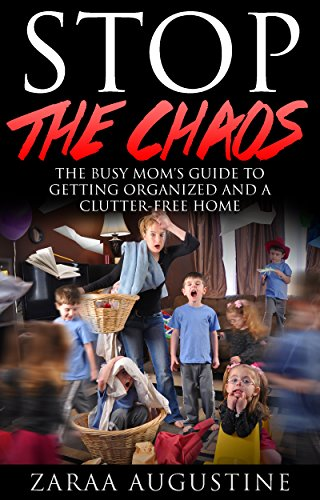 Stop the CHAOS-The Busy Mom's Guide To Getting Organized and A clutter-Free Home