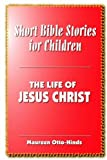 Short Bible Stories for Children: The Life of Jesus Christ