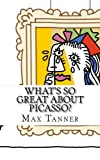 What s So Great About Picasso?: A Guide to Pablo Picasso Just For Kids!
