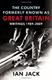 Ian Jack The Country Formerly Known as Great Britain: Writings 1989-2009