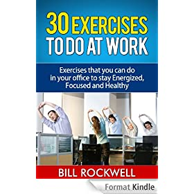 30 Exercises to Do at Work. Exercises that you can do in your office to stay Energized, Focused and Healthy.: Bodyweight Exercises to Do at Work and the ... for Snacks to Eat at Work) (English Edition)