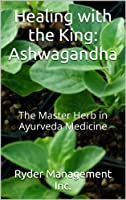 Healing with the King: Ashwagandha: The Master Herb in Ayurveda Medicine (Learning about Medicinal Herbs within India's Ayurvedic Medicine Book 4) (English Edition)