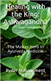 img - for Healing with the King: Ashwagandha: The Master Herb in Ayurveda Medicine (Learning Medicinal Herbs within India's Ayurvedic Medicine) book / textbook / text book