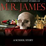 A School Story: The Complete Ghost Stories of M. R. James | Montague Rhodes James