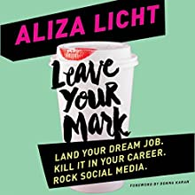 Leave Your Mark: Land Your Dream Job. Kill It in Your Career. Rock Social Media. (       UNABRIDGED) by Aliza Licht Narrated by Aliza Licht
