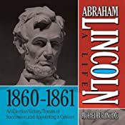 Abraham Lincoln: A Life 1860-1861: An Election Victory, Threats of Secession, and Appointing a Cabinet | [Michael Burlingame]