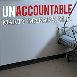 Unaccountable: What Hospitals Won't Tell You and How Transparency Can Revolutionize Health Care | [Marty Makary]