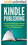 Kindle Publishing: How to self-publish books on Amazon Kindle and create a 6 figure passive income publishing business!
