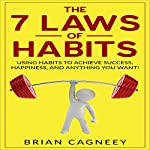 The 7 Laws of Habits: Using Habits to Achieve Success, Happiness, and Anything You Want! | Brian Cagneey